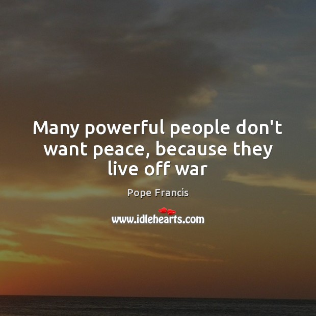 Many powerful people don't want peace, because they live off war Image