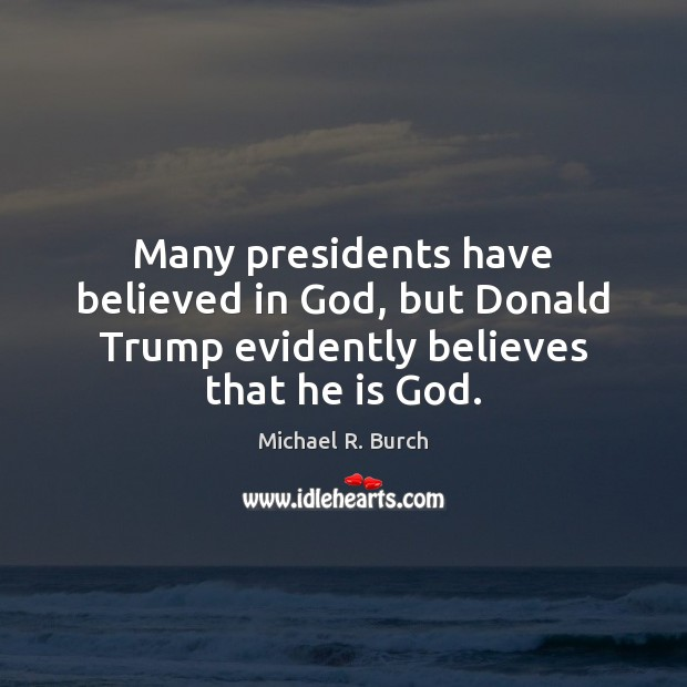 Many presidents have believed in God, but Donald Trump evidently believes that he is God. Image