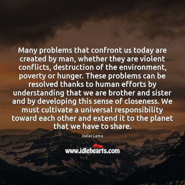 Many problems that confront us today are created by man, whether they Dalai Lama Picture Quote