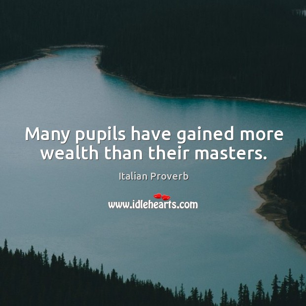 Image, Many pupils have gained more wealth than their masters.
