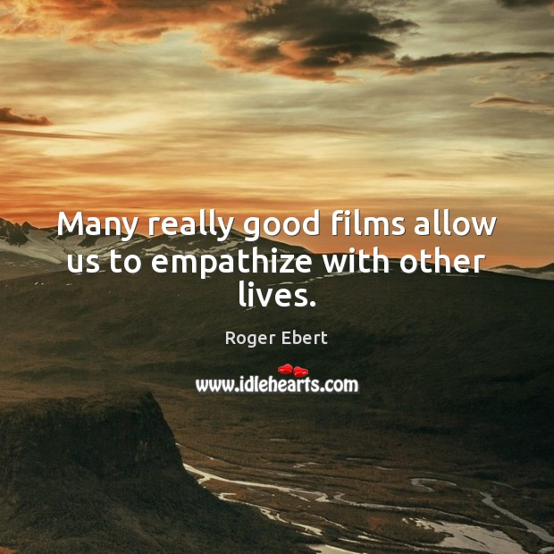 Many really good films allow us to empathize with other lives. Roger Ebert Picture Quote