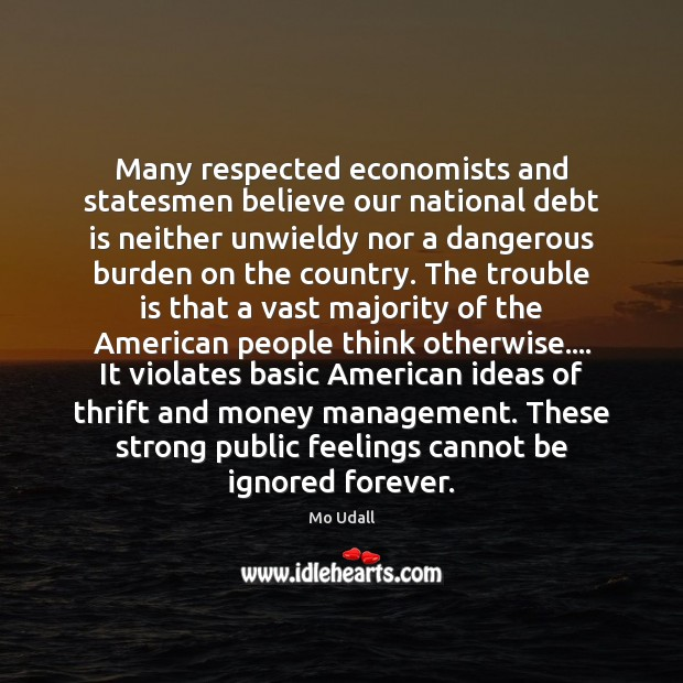 Many respected economists and statesmen believe our national debt is neither unwieldy Debt Quotes Image