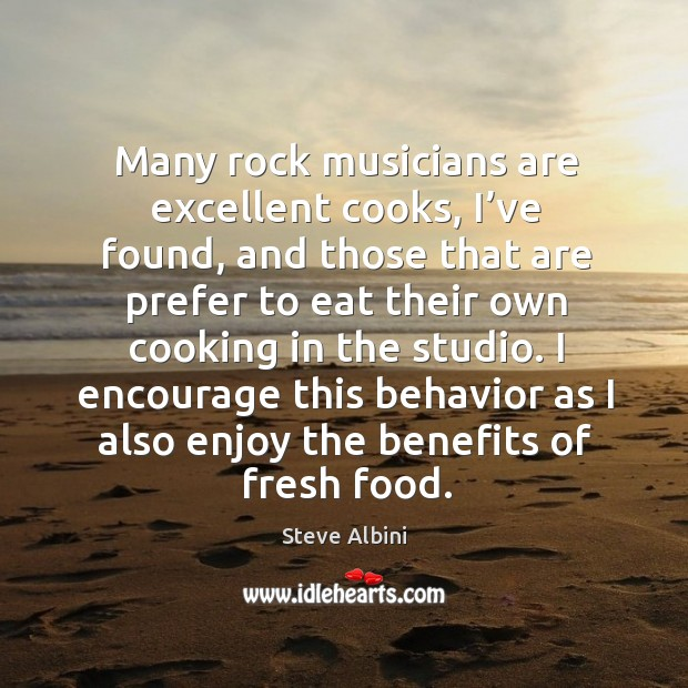 Many rock musicians are excellent cooks, I've found, and those that are prefer to eat Steve Albini Picture Quote