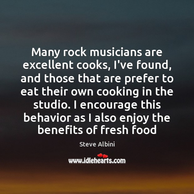 Many rock musicians are excellent cooks, I've found, and those that are Steve Albini Picture Quote
