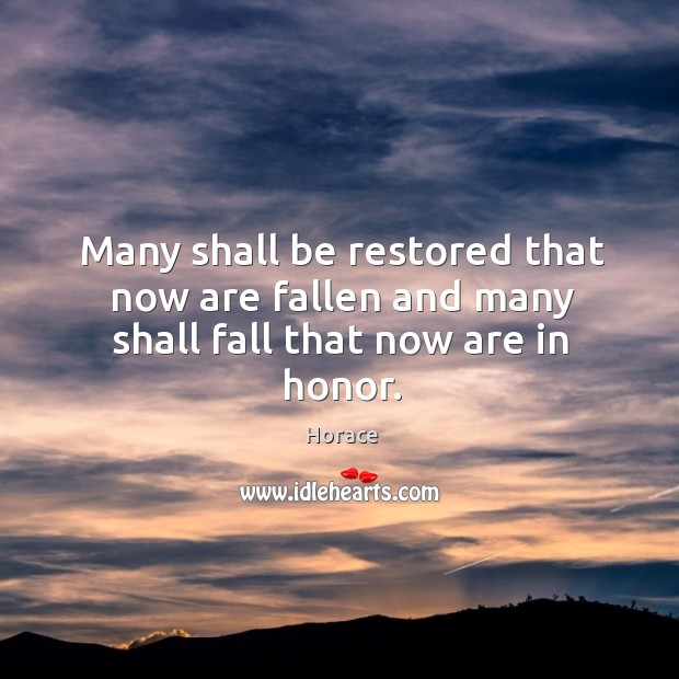 Many shall be restored that now are fallen and many shall fall that now are in honor. Image