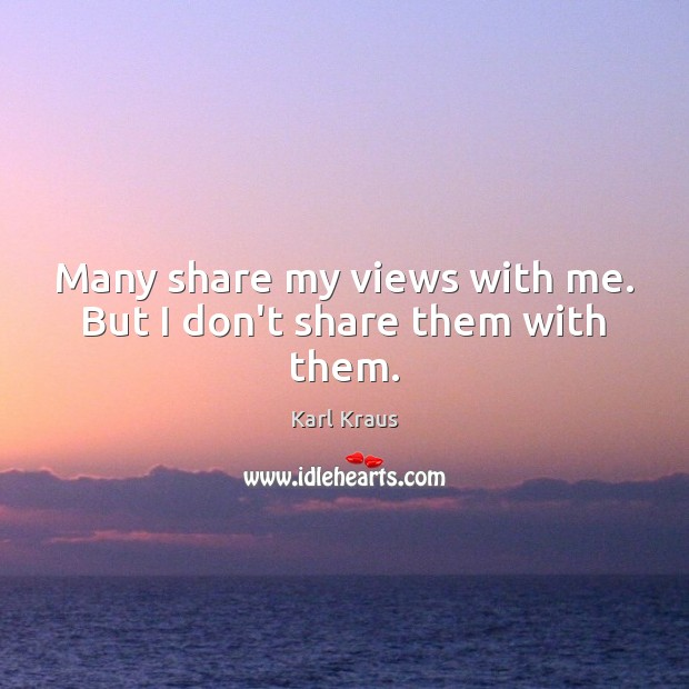 Many share my views with me. But I don't share them with them. Karl Kraus Picture Quote