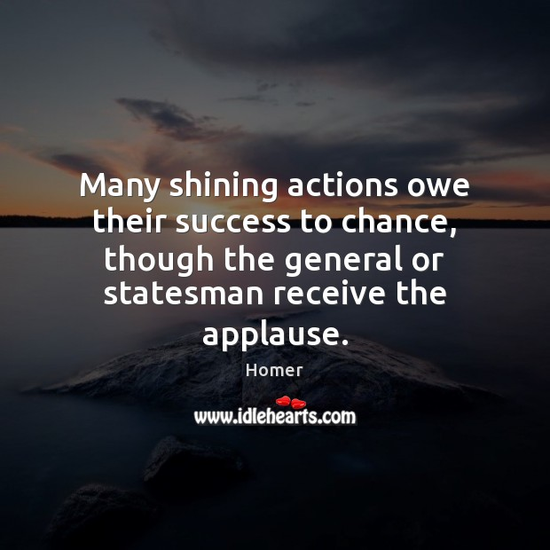 Many shining actions owe their success to chance, though the general or Homer Picture Quote
