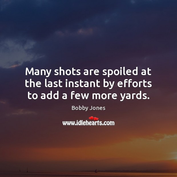 Many shots are spoiled at the last instant by efforts to add a few more yards. Image