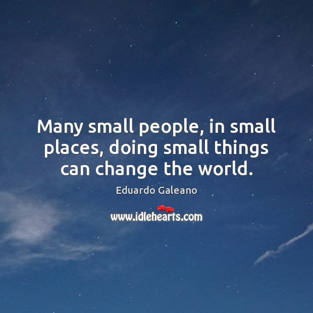Many small people, in small places, doing small things can change the world. Image