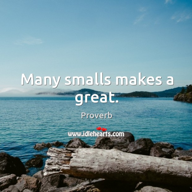 Many smalls makes a great. Image