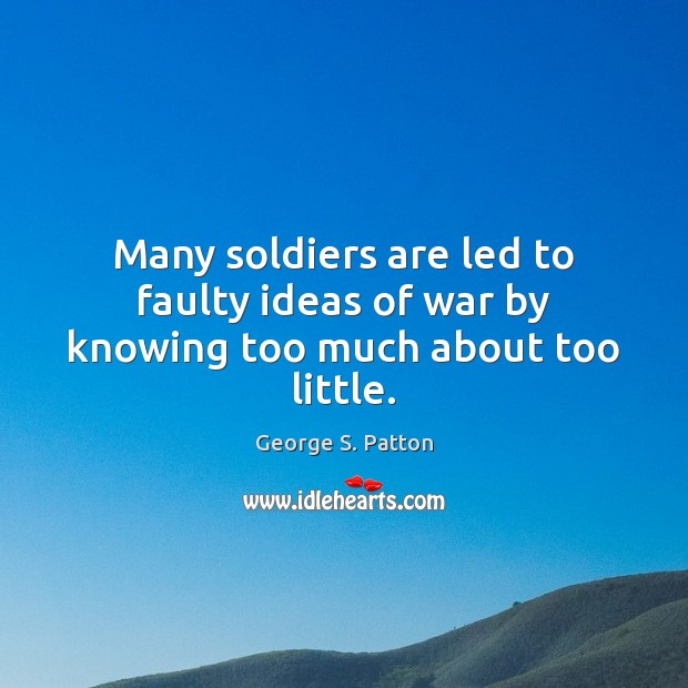 Many soldiers are led to faulty ideas of war by knowing too much about too little. George S. Patton Picture Quote