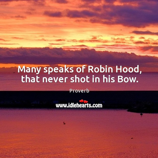 Many speaks of robin hood, that never shot in his bow. Image