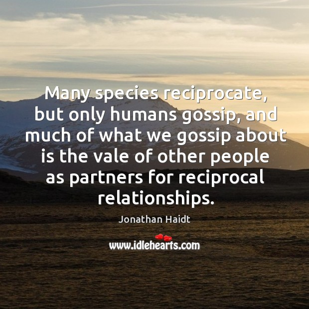 Many species reciprocate, but only humans gossip, and much of what we Image