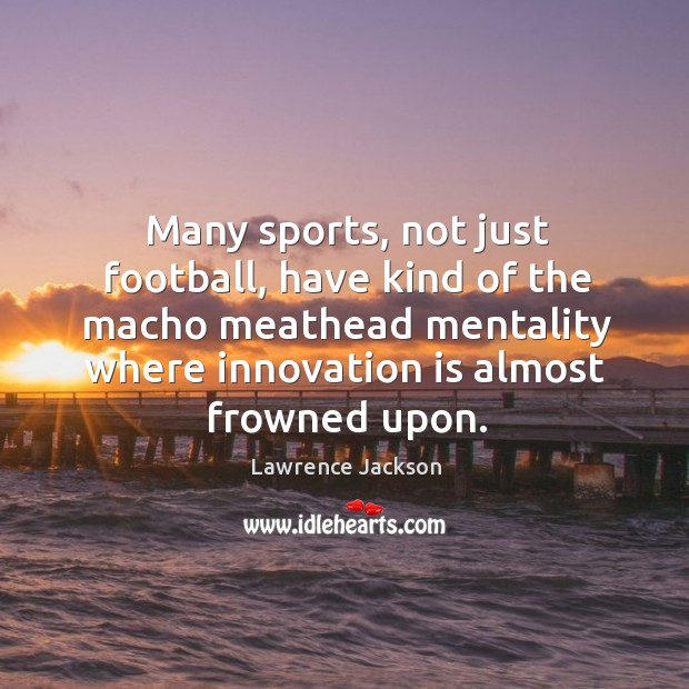 Many sports, not just football, have kind of the macho meathead mentality Lawrence Jackson Picture Quote