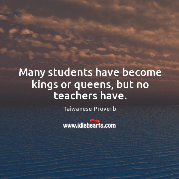 Many students have become kings or queens, but no teachers have. Taiwanese Proverbs Image