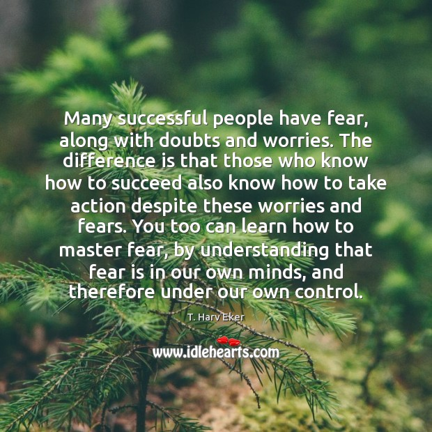 Many successful people have fear, along with doubts and worries. The difference Fear Quotes Image