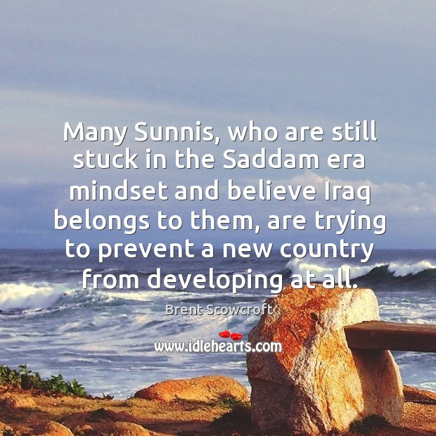 Many sunnis, who are still stuck in the saddam era mindset and believe iraq belongs to them Image