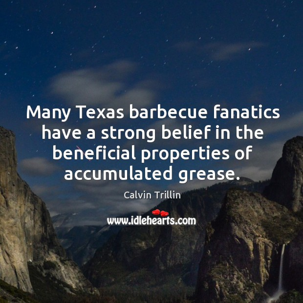 Many Texas barbecue fanatics have a strong belief in the beneficial properties Calvin Trillin Picture Quote