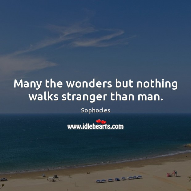 Many the wonders but nothing walks stranger than man. Sophocles Picture Quote