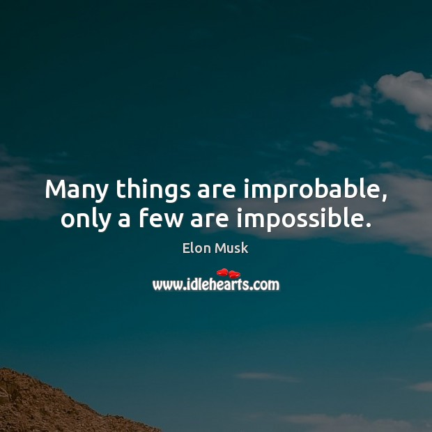 Many things are improbable, only a few are impossible. Elon Musk Picture Quote