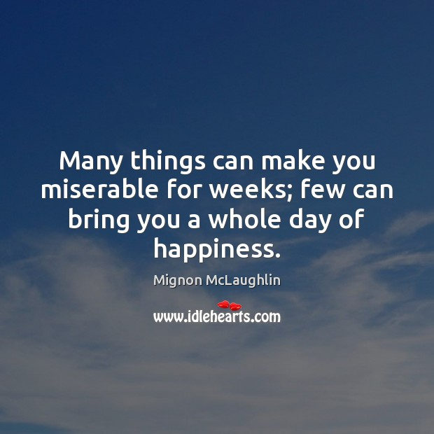 Many things can make you miserable for weeks; few can bring you a whole day of happiness. Image
