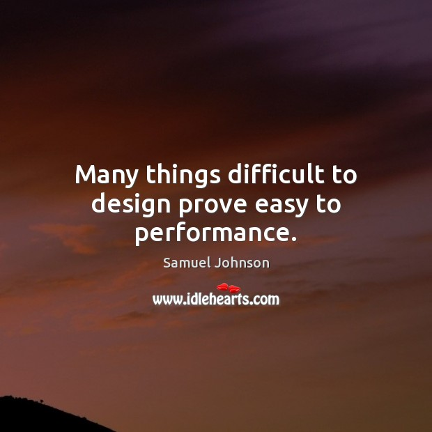 Image, Many things difficult to design prove easy to performance.
