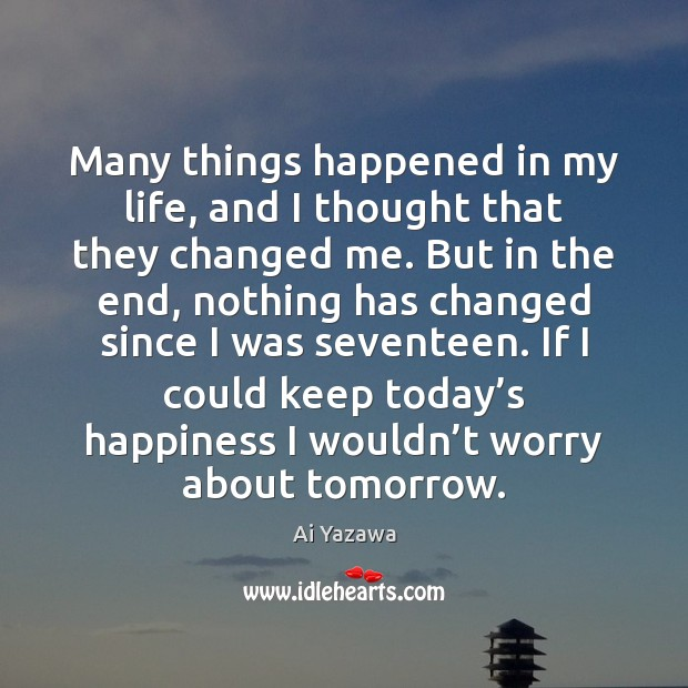 Many things happened in my life, and I thought that they changed Ai Yazawa Picture Quote