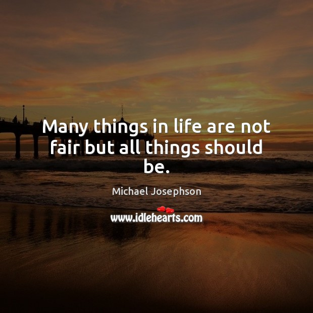 Many things in life are not fair but all things should be. Michael Josephson Picture Quote