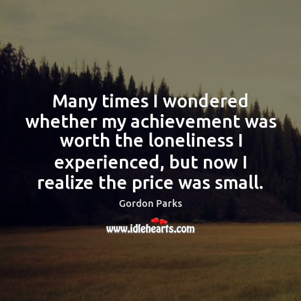 Gordon Parks Picture Quote image saying: Many times I wondered whether my achievement was worth the loneliness I
