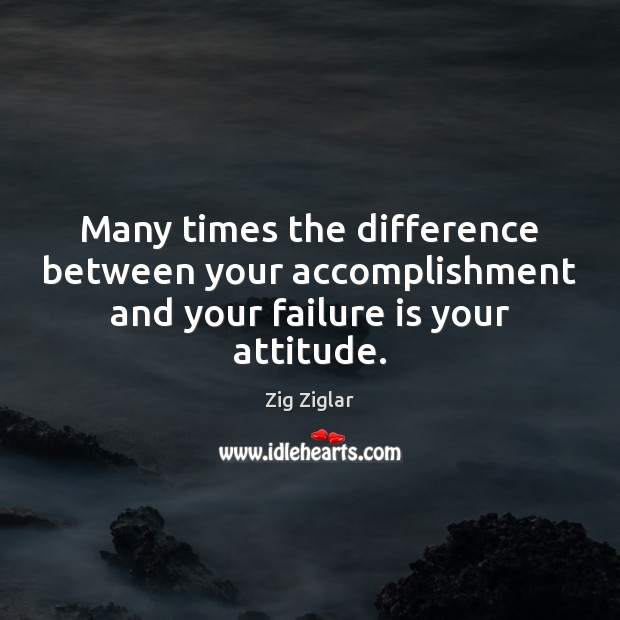 Many times the difference between your accomplishment and your failure is your attitude. Image