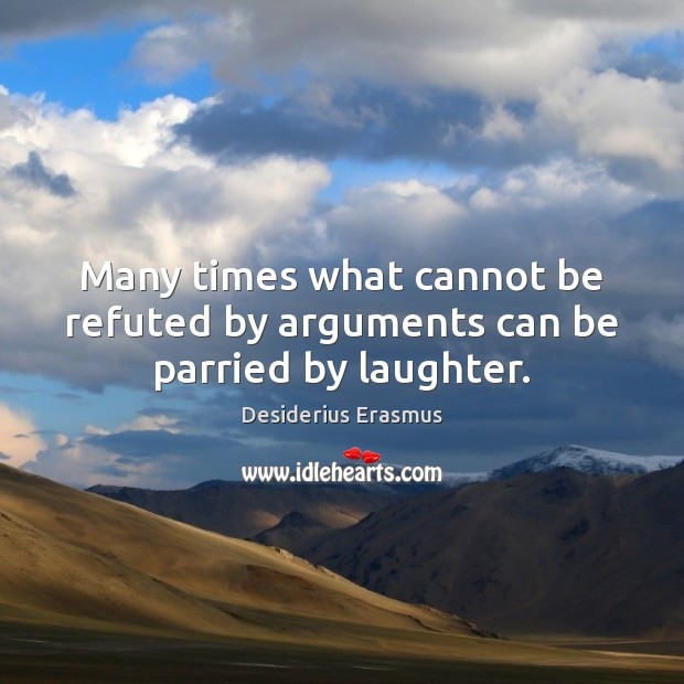 Many times what cannot be refuted by arguments can be parried by laughter. Desiderius Erasmus Picture Quote