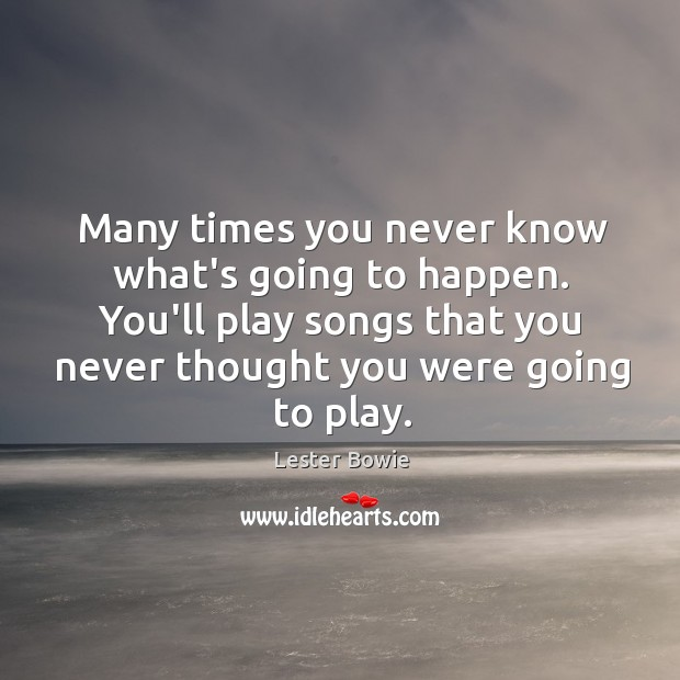 Many times you never know what's going to happen. You'll play songs Image