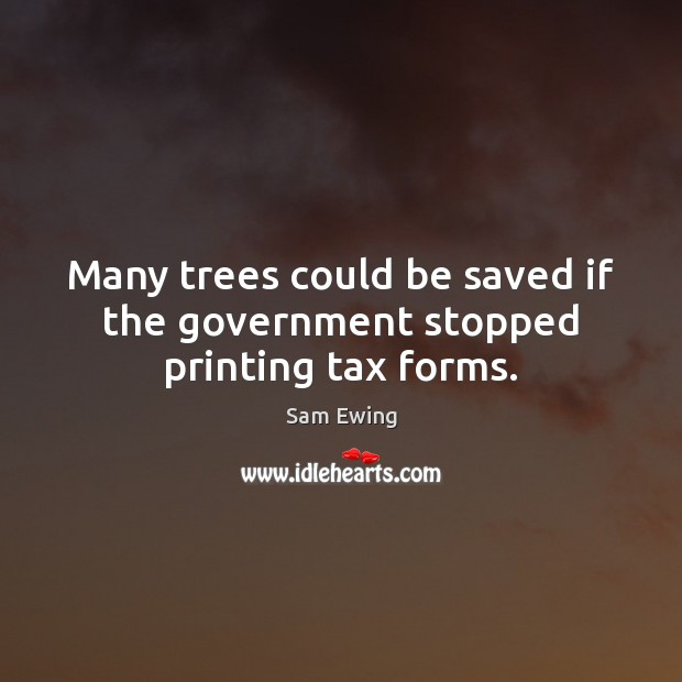 Image, Many trees could be saved if the government stopped printing tax forms.