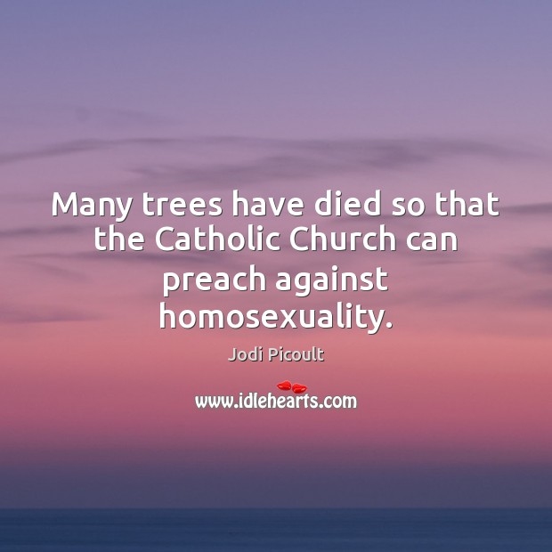 Many trees have died so that the Catholic Church can preach against homosexuality. Jodi Picoult Picture Quote