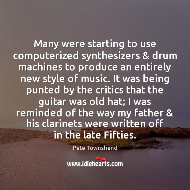 Many were starting to use computerized synthesizers & drum machines to produce an Pete Townshend Picture Quote