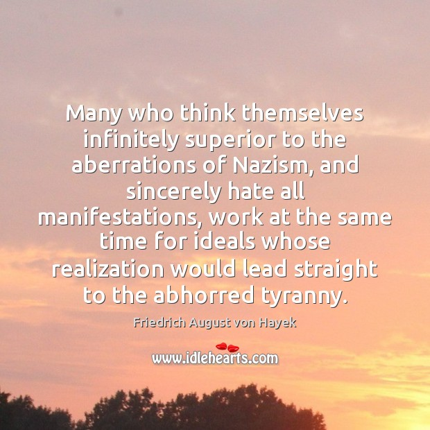 Many who think themselves infinitely superior to the aberrations of Nazism, and Friedrich August von Hayek Picture Quote