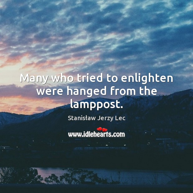 Many who tried to enlighten were hanged from the lamppost. Stanisław Jerzy Lec Picture Quote