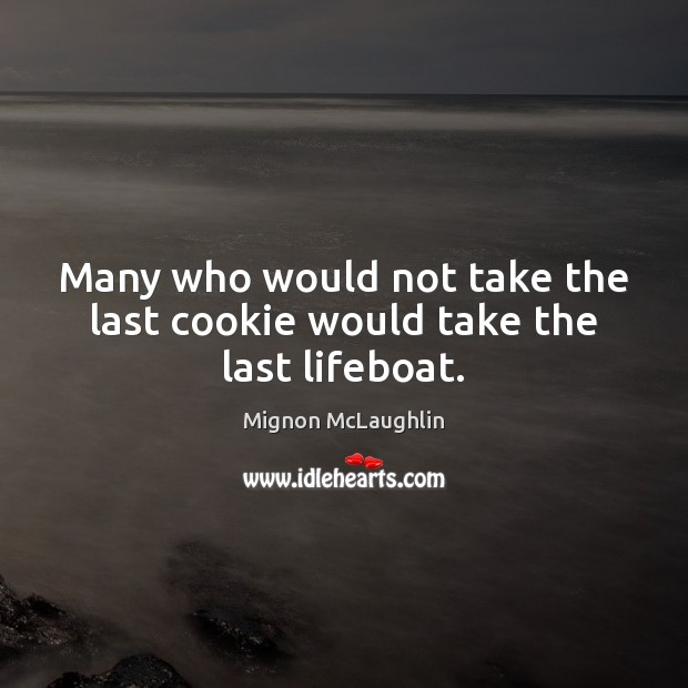 Many who would not take the last cookie would take the last lifeboat. Mignon McLaughlin Picture Quote