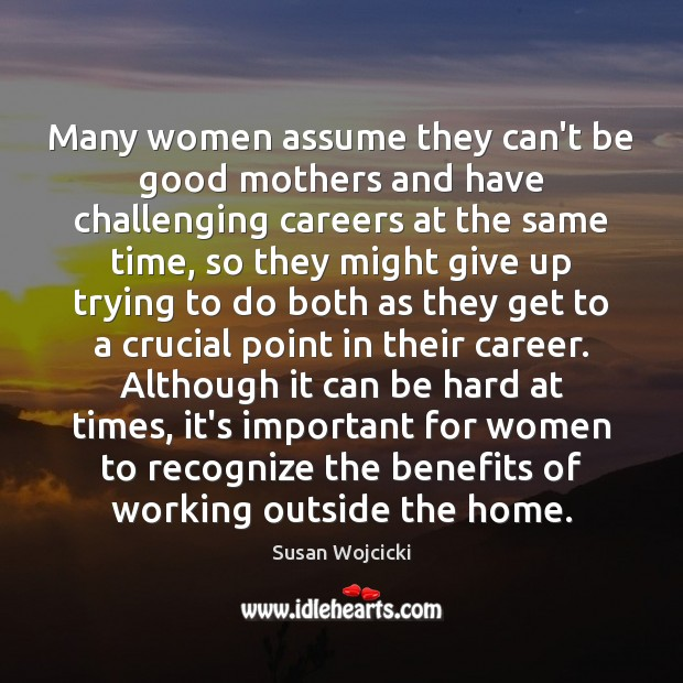 Many women assume they can't be good mothers and have challenging careers Susan Wojcicki Picture Quote