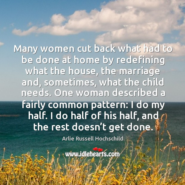 Many women cut back what had to be done at home by redefining what the house, the marriage and, sometimes Arlie Russell Hochschild Picture Quote
