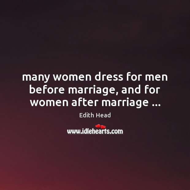 Many women dress for men before marriage, and for women after marriage … Edith Head Picture Quote