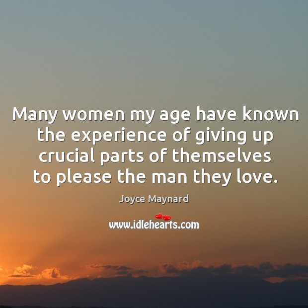 Many women my age have known the experience of giving up crucial parts of themselves to please the man they love. Joyce Maynard Picture Quote