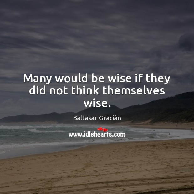 Many would be wise if they did not think themselves wise. Image