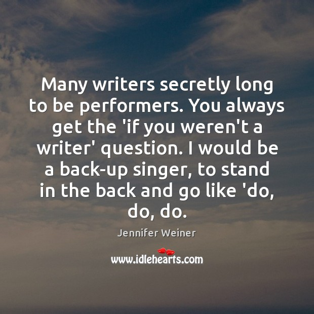 Many writers secretly long to be performers. You always get the 'if Image
