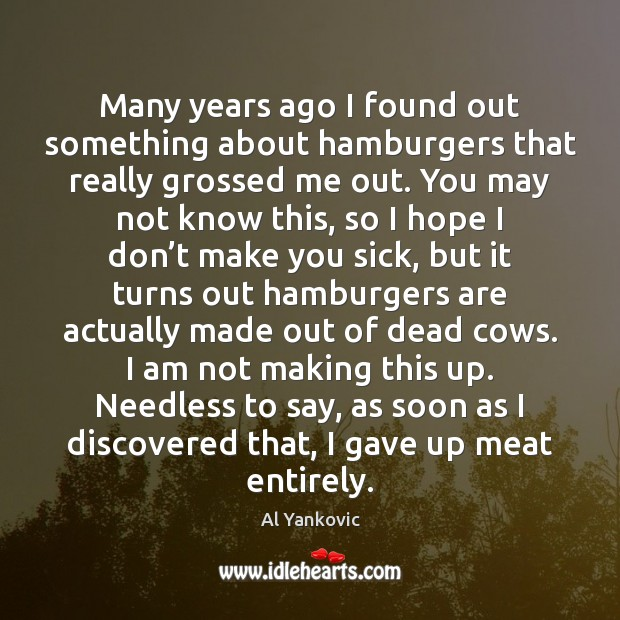 Many years ago I found out something about hamburgers that really grossed Al Yankovic Picture Quote