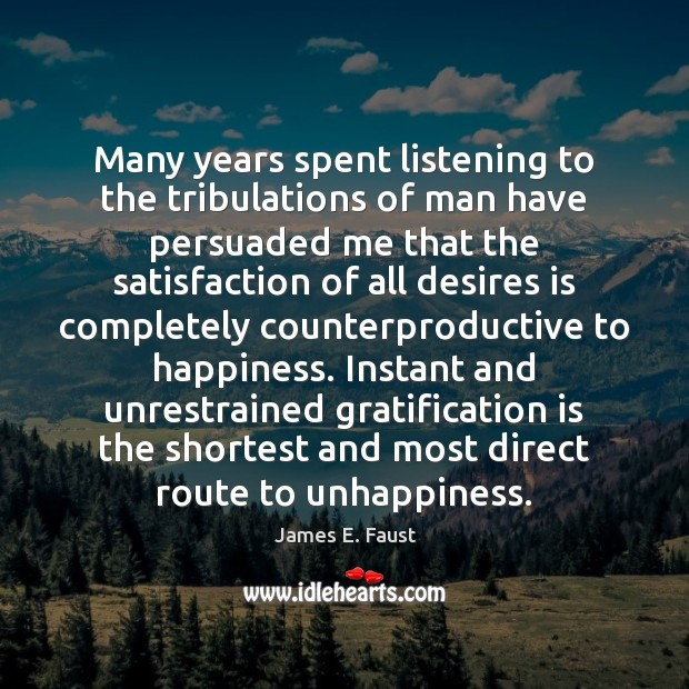 Many years spent listening to the tribulations of man have persuaded me James E. Faust Picture Quote