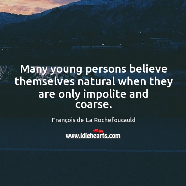 Many young persons believe themselves natural when they are only impolite and coarse. Image