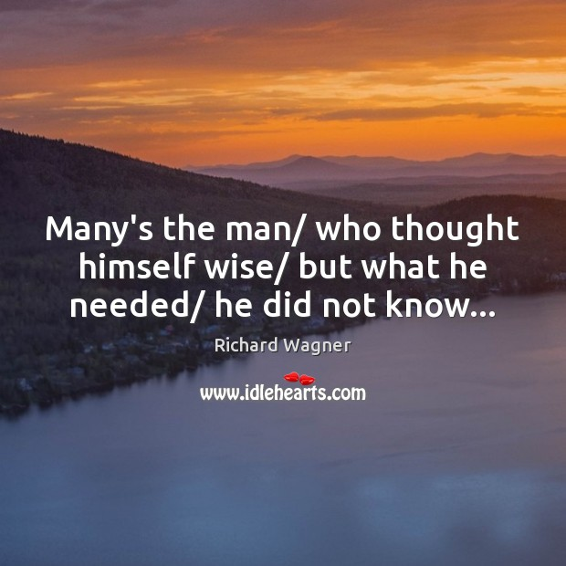 Many's the man/ who thought himself wise/ but what he needed/ he did not know… Richard Wagner Picture Quote
