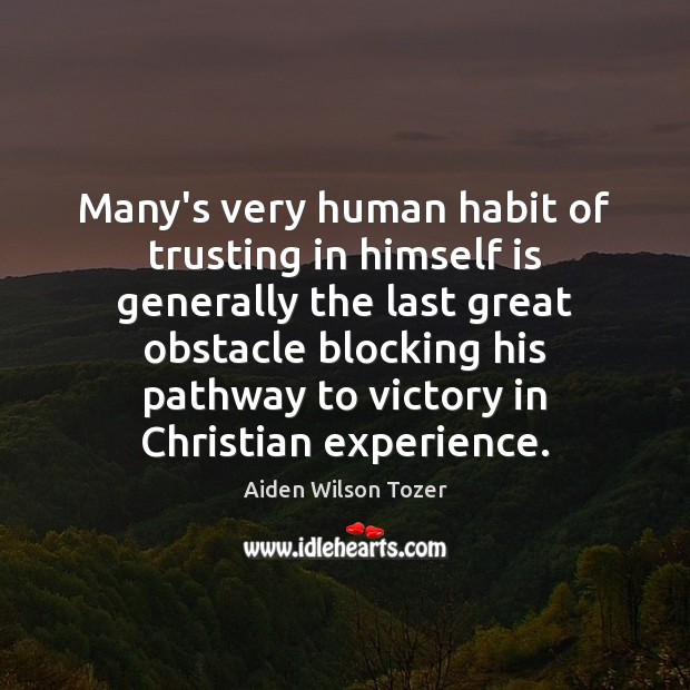 Many's very human habit of trusting in himself is generally the last Image