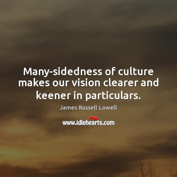 Many-sidedness of culture makes our vision clearer and keener in particulars. James Russell Lowell Picture Quote